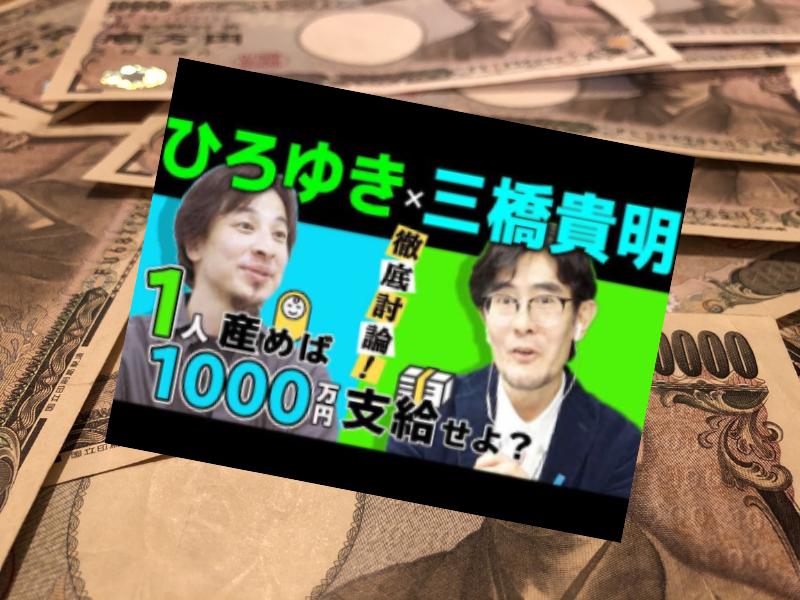 ひろゆきさんと三橋貴明さんの徹底討論が話題です。「1人産めば1000万円支給」というひろゆきさんに地動説転向したか?との期待も